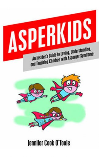 Asperkids An Insider's Guide to Loving, Understanding, and Teaching Children with Asperger Syndrome